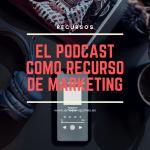 el Podcast como recurso de Marketing